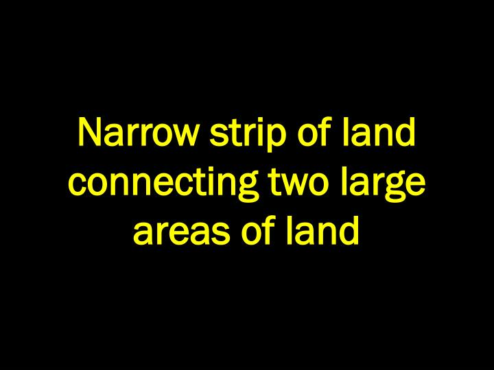 Narrow strip of land connecting two large areas of land