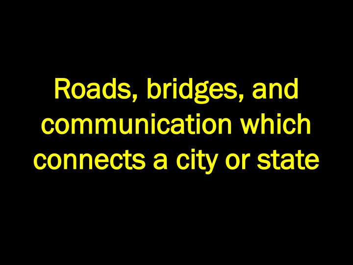 Roads, bridges, and communication which connects a city or state