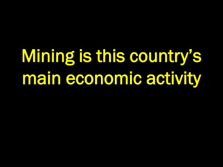 Mining is this country's main economic activity