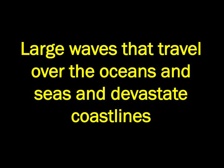 Large waves that travel over the oceans and seas and devastate coastlines