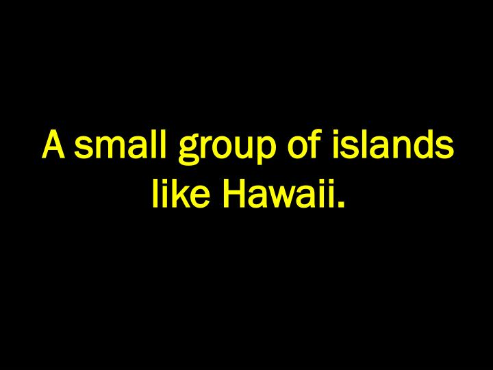 A small group of islands like Hawaii.