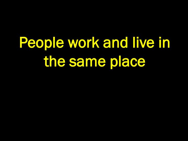 People work and live in the same place