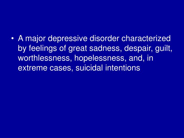 A major depressive disorder characterized by feelings of great sadness, despair, guilt, worthlessness, hopelessness, and, in extreme cases, suicidal intentions