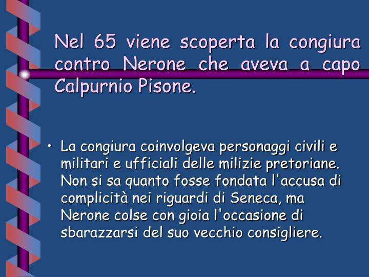 Nel 65 viene scoperta la congiura contro Nerone che aveva a capo  Calpurnio Pisone.