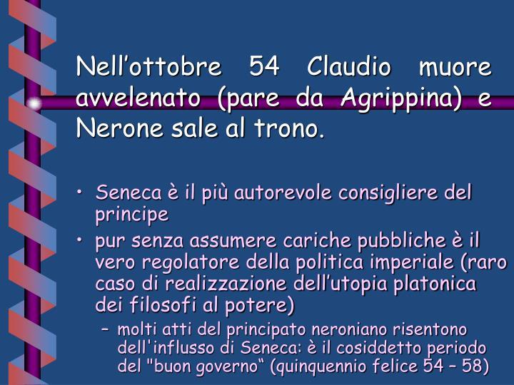 Nell'ottobre 54 Claudio muore avvelenato (pare da Agrippina) e Nerone sale al trono.