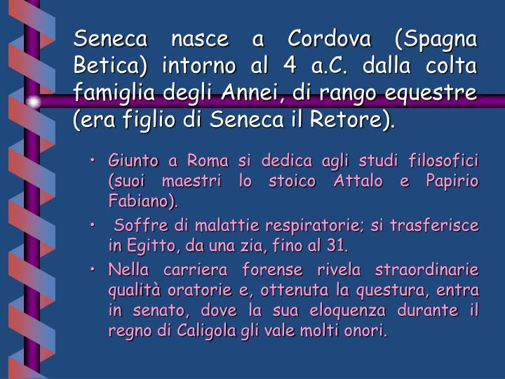 Seneca nasce a Cordova (Spagna Betica) intorno al 4 a.C. dalla colta famiglia degli Annei, di rango equestre (era figlio di Seneca il Retore).