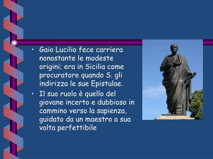 Gaio Lucilio fece carriera nonostante le modeste origini; era in Sicilia come procuratore quando S. gli indirizza le sue Epistulae.