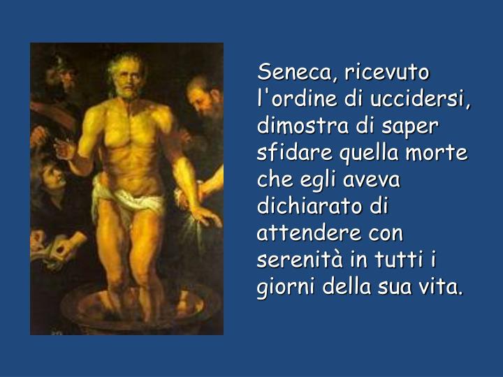 Seneca, ricevuto l'ordine di uccidersi, dimostra di saper sfidare quella morte che egli aveva dichiarato di attendere con serenità in tutti i giorni della sua vita.