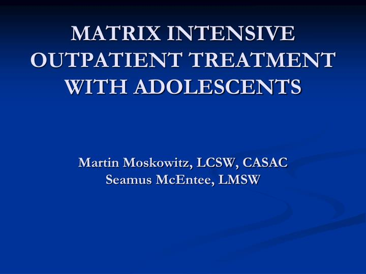 MATRIX INTENSIVE OUTPATIENT TREATMENT WITH ADOLESCENTS