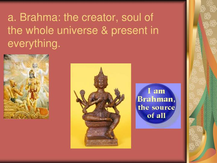 A brahma the creator soul of the whole universe present in everything