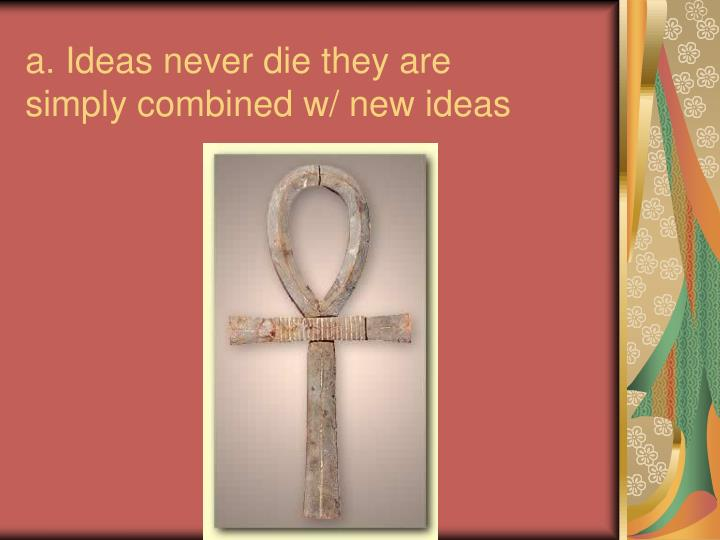 a. Ideas never die they are simply combined w/ new ideas
