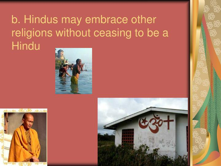 b. Hindus may embrace other religions without ceasing to be a Hindu