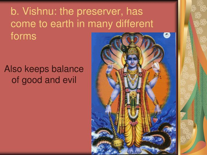 b. Vishnu: the preserver, has come to earth in many different forms