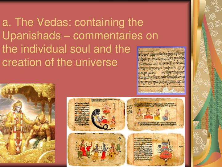 a. The Vedas: containing the Upanishads – commentaries on the individual soul and the creation of the universe