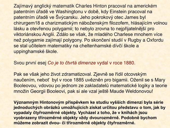 Zajímavý anglický matematik Charles Hinton pracoval na americkém patentním úřadě ve Washingtonu vdobě, kdy Einstein pracoval na patentním úřadě ve Švýcarsku. Jeho pokrokový otec James byl chirurgem18 a charizmatickým náboženským filozofem, hlásajícím volnou lásku a otevřenou polygamii; to nebylo zrovna to nejpřijatelnější pro viktoriánskou Anglii. Zdálo se však, že mladého Charlese mnohem více než polygamie zajímají polygony. Po skončení studií vRugby a Oxfordu se stal učitelem matematiky na cheltenhamské dívčí škole a uppinghamské škole.