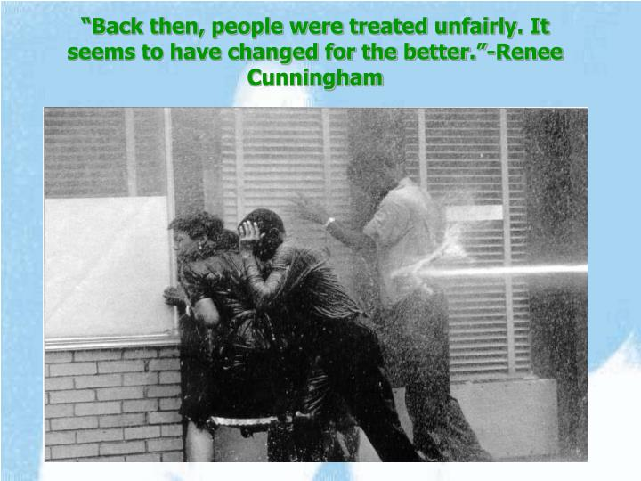 """Back then, people were treated unfairly. It seems to have changed for the better.""-Renee Cunningham"