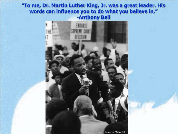 """To me, Dr. Martin Luther King, Jr. was a great leader. His words can influence you to do what you believe in,"""