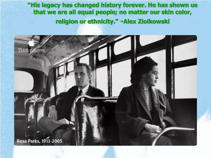 """""""His legacy has changed history forever. He has shown us that we are all equal people; no matter our skin color, religion or ethnicity."""""""