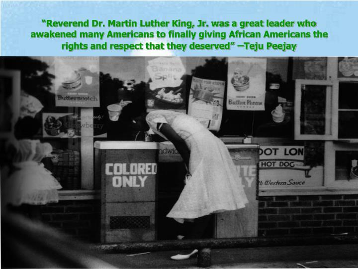 """""""Reverend Dr. Martin Luther King, Jr. was a great leader who awakened many Americans to finally giving African Americans the rights and respect that they deserved"""""""