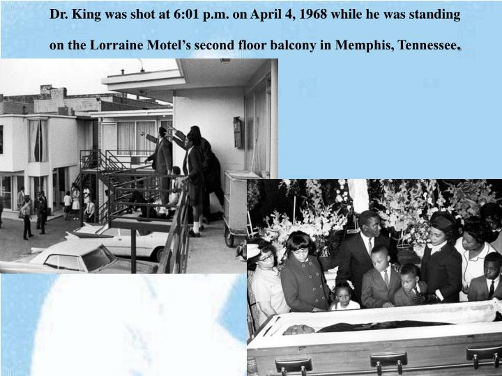 Dr. King was shot at 6:01 p.m. on April 4, 1968 while he was standing on the Lorraine Motel's second floor balcony in Memphis, Tennessee