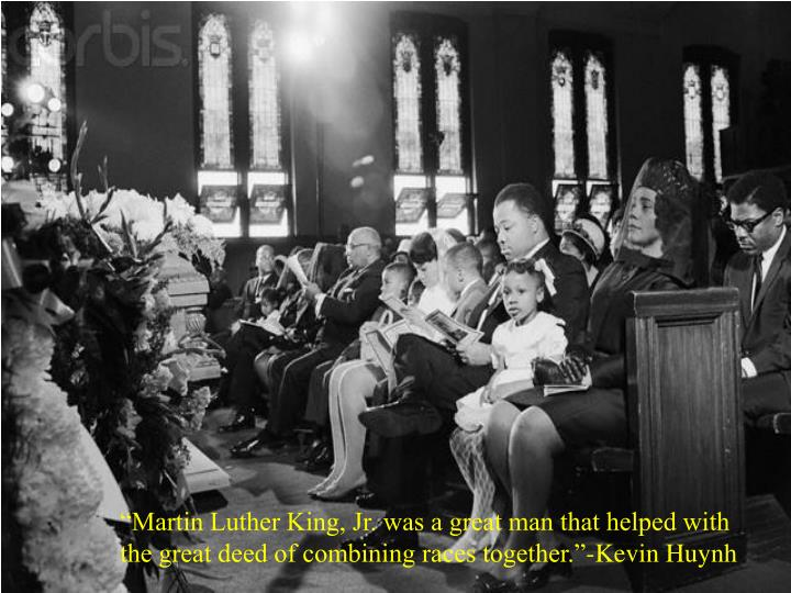 """""""Martin Luther King, Jr. was a great man that helped with the great deed of combining races together.""""-Kevin Huynh"""
