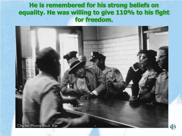 He is remembered for his strong beliefs on equality. He was willing to give 110% to his fight for fr...
