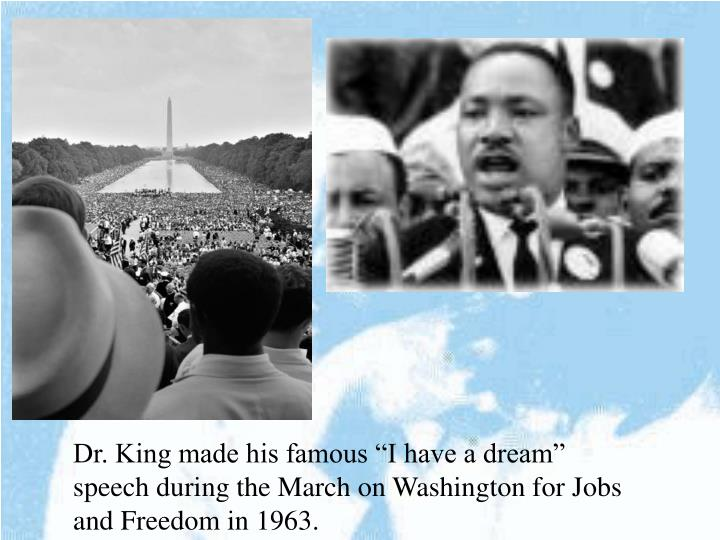 "Dr. King made his famous ""I have a dream"" speech during the March on Washington for Jobs and Freedom in 1963."
