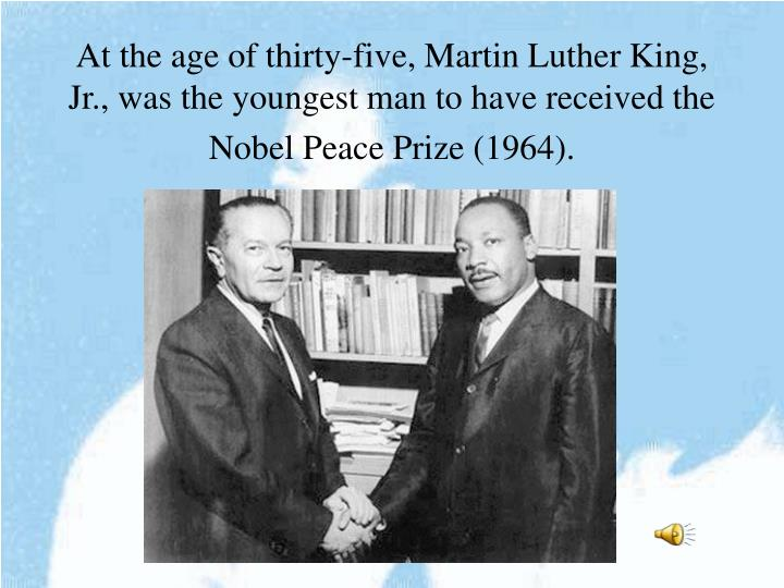At the age of thirty-five, Martin Luther King, Jr., was the youngest man to have received the Nobel Peace Prize (1964).