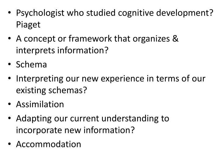 Psychologist who studied cognitive development? Piaget