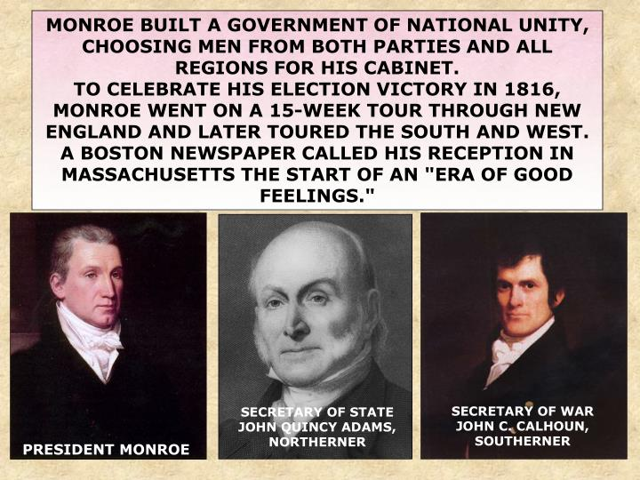 MONROE BUILT A GOVERNMENT OF NATIONAL UNITY, CHOOSING MEN FROM BOTH PARTIES AND ALL REGIONS FOR HIS CABINET.