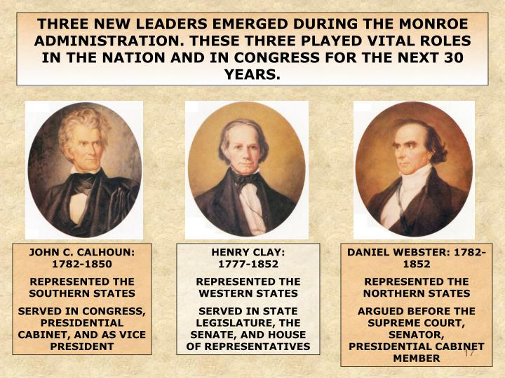 THREE NEW LEADERS EMERGED DURING THE MONROE ADMINISTRATION. THESE THREE PLAYED VITAL ROLES IN THE NATION AND IN CONGRESS FOR THE NEXT 30 YEARS.