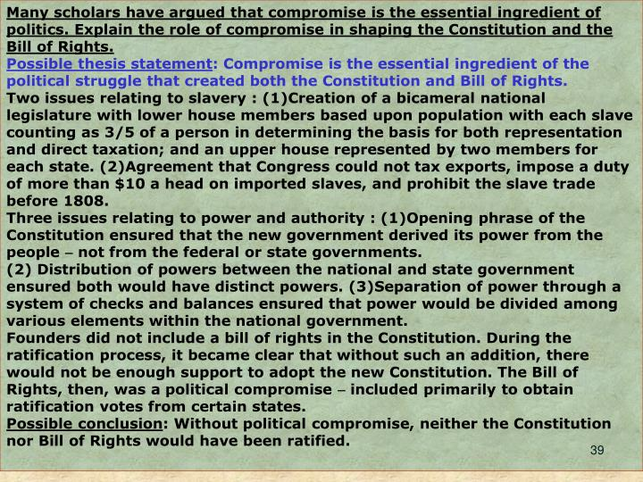 Many scholars have argued that compromise is the essential ingredient of politics. Explain the role of compromise in shaping the Constitution and the Bill of Rights.