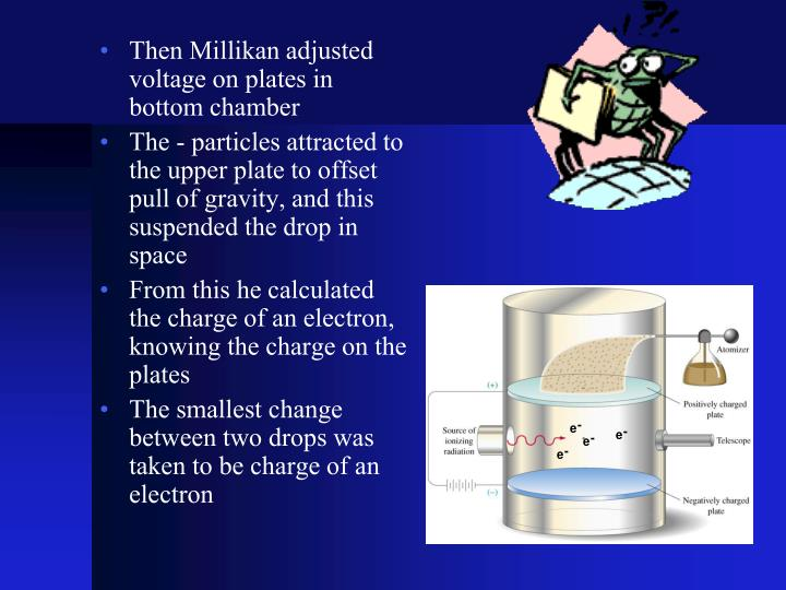 Then Millikan adjusted voltage on plates in bottom chamber