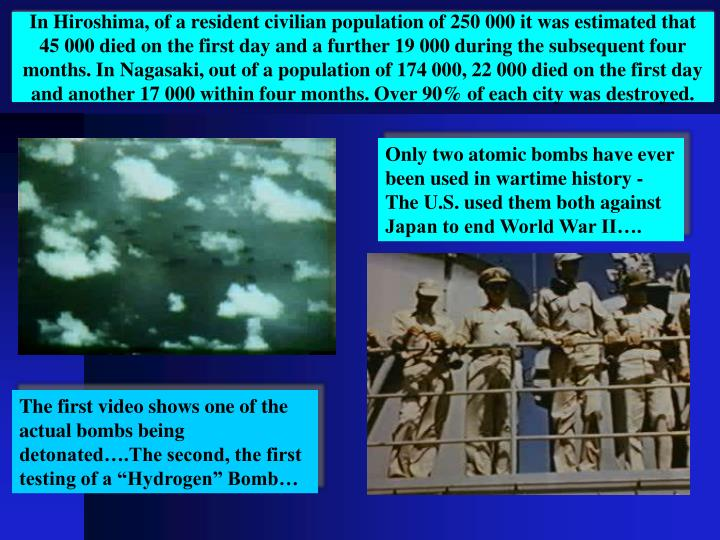 In Hiroshima, of a resident civilian population of 250 000 it was estimated that 45 000 died on the first day and a further 19 000 during the subsequent four months. In Nagasaki, out of a population of 174 000, 22 000 died on the first day and another 17 000 within four months. Over 90% of each city was destroyed.