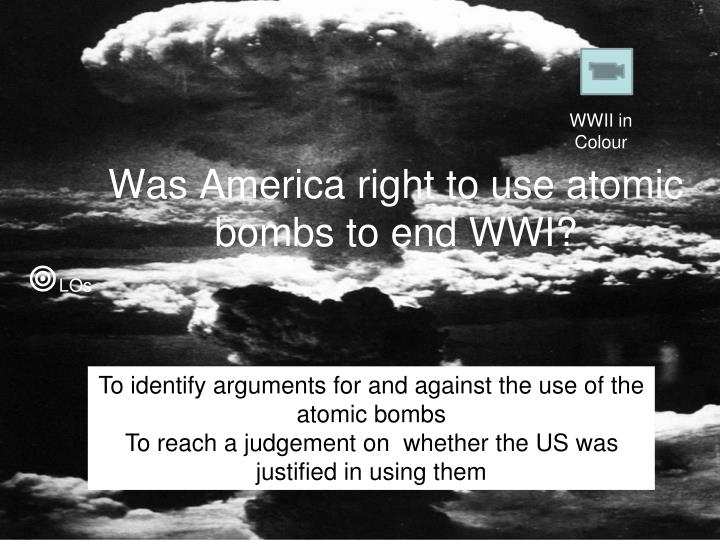 an argument against america in dropping the atomic bomb on hiroshima American b-29 bomber named the enola gay dropped an atomic bomb on the japanese city of hiroshima this was the first use of nuclear weapons in the history of human warfare and almost the last many people debate whether using nuclear weapons was a moral choice.
