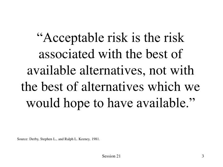 """Acceptable risk is the risk associated with the best of available alternatives, not with the best of alternatives which we would hope to have available."""