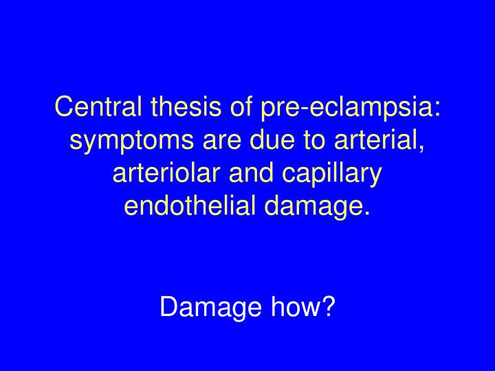 Central thesis of pre-eclampsia: symptoms are due to arterial, arteriolar and capillary  endothelial damage.