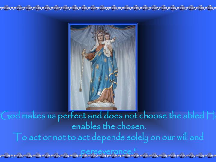 """God makes us perfect and does not choose the abled He enables the chosen."