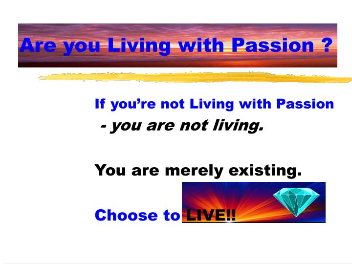 Are you Living with Passion ?