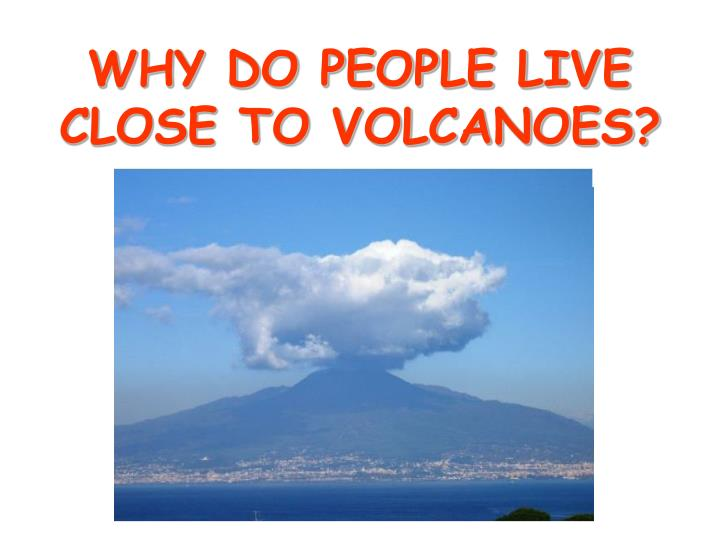 WHY DO PEOPLE LIVE CLOSE TO VOLCANOES?