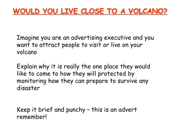 WOULD YOU LIVE CLOSE TO A VOLCANO?