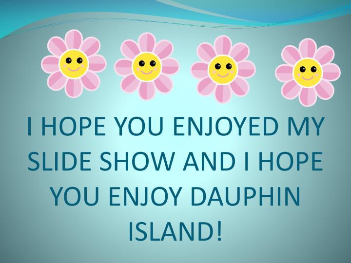 I HOPE YOU ENJOYED MY SLIDE SHOW AND I HOPE YOU ENJOY DAUPHIN ISLAND!