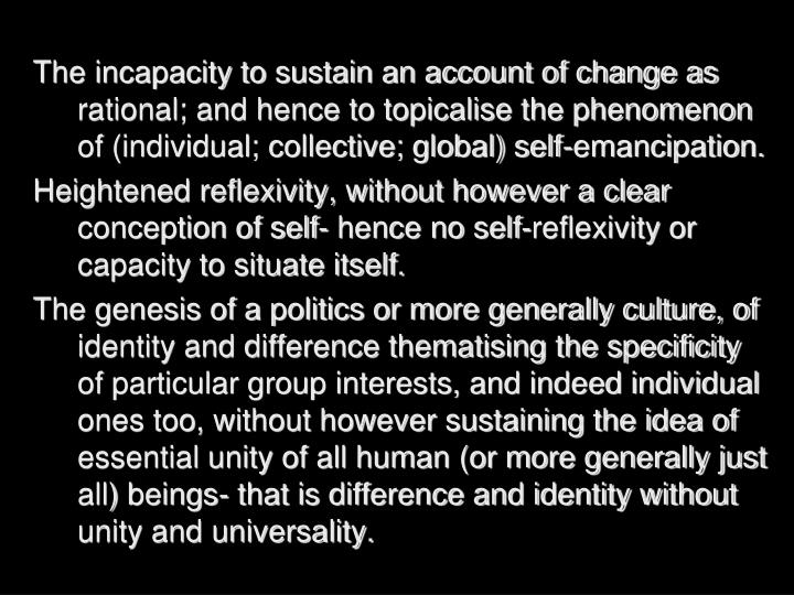 The incapacity to sustain an account of change as rational; and hence to topicalise the phenomenon of (individual; collective; global) self-emancipation.