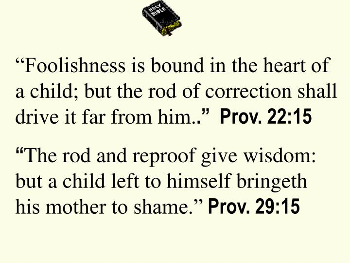 """Foolishness is bound in the heart of a child; but the rod of correction shall drive it far from h..."