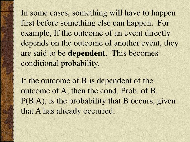In some cases, something will have to happen first before something else can happen.  For example, If the outcome of an event directly depends on the outcome of another event, they are said to be