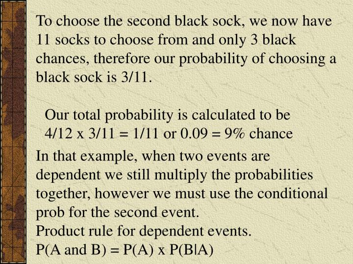 To choose the second black sock, we now have 11 socks to choose from and only 3 black chances, therefore our probability of choosing a black sock is 3/11.