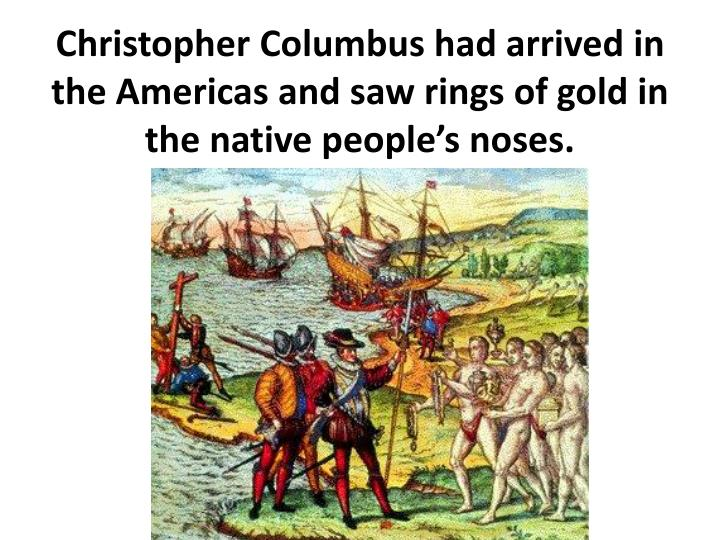 Christopher Columbus had arrived in the Americas and saw rings of gold in the native people's noses.