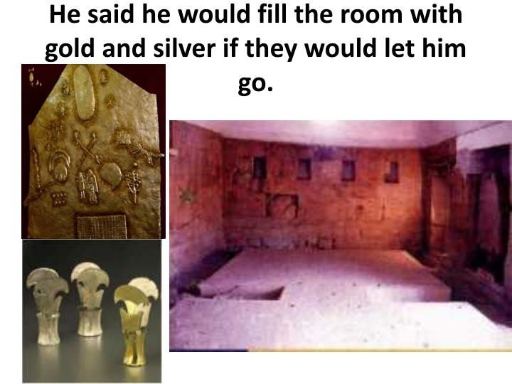 He said he would fill the room with gold and silver if they would let him go.