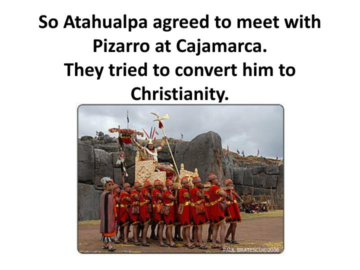 So Atahualpa agreed to meet with