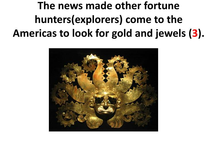 The news made other fortune hunters(explorers)